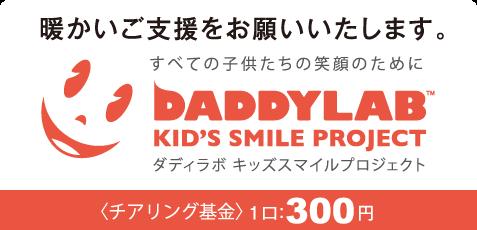 暖かいご支援をお願いいたします。すべての子供たちの笑顔のために。DADDYLAB KID'S SMILE PROJECT